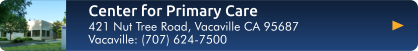 Click here for directions to the Center for Primary Care in Vacaville at 421 Nut Tree Rd, Vacaville CA 95687. Or call 707-624-7500.