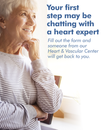 Your first step may be chatting with a heart expert. Fill out the form and someone from our Heart & Vascular Center will get back to you.