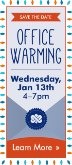 Office Warming on Wednesday. Jan 13th at 4—7pm. Click here to learn more.
