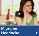 "Click here to watch the ""Migraine Headache"" video from our Health Library"